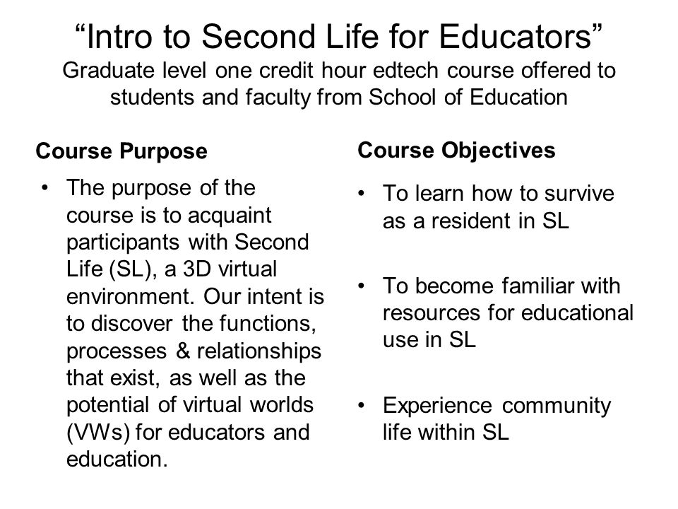 """Intro to Second Life for Educators"" Graduate level one credit hour edtech course offered to students and faculty from School of Education Course Purp"