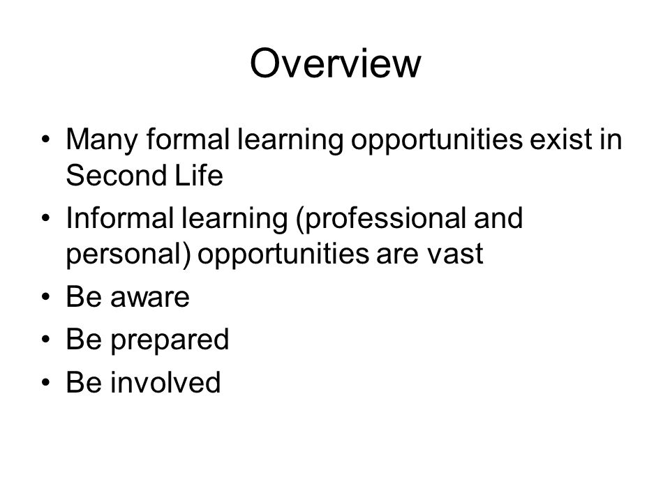 Overview Many formal learning opportunities exist in Second Life Informal learning (professional and personal) opportunities are vast Be aware Be prepared Be involved