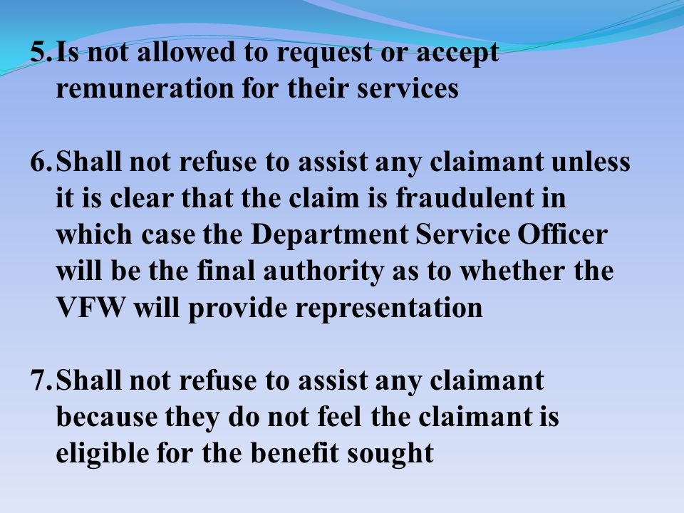 5.Is not allowed to request or accept remuneration for their services 6.Shall not refuse to assist any claimant unless it is clear that the claim is fraudulent in which case the Department Service Officer will be the final authority as to whether the VFW will provide representation 7.Shall not refuse to assist any claimant because they do not feel the claimant is eligible for the benefit sought