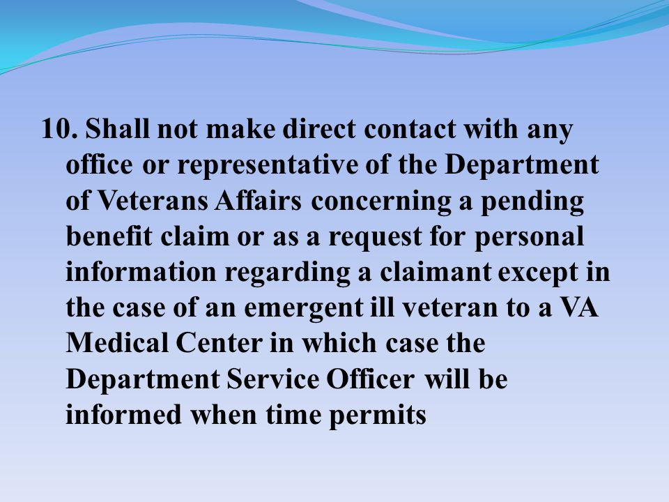 10. Shall not make direct contact with any office or representative of the Department of Veterans Affairs concerning a pending benefit claim or as a r