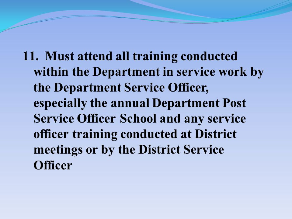 11. Must attend all training conducted within the Department in service work by the Department Service Officer, especially the annual Department Post