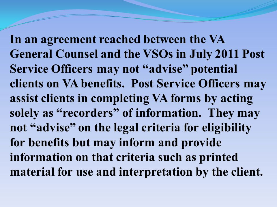 In an agreement reached between the VA General Counsel and the VSOs in July 2011 Post Service Officers may not advise potential clients on VA benefits.