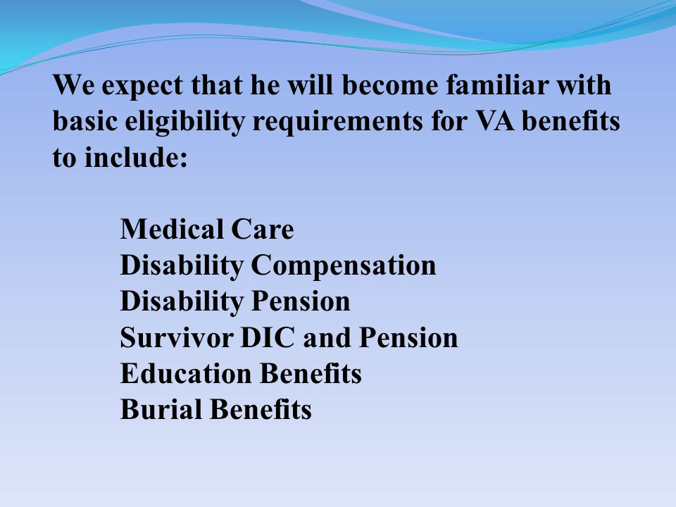 We expect that he will become familiar with basic eligibility requirements for VA benefits to include: Medical Care Disability Compensation Disability Pension Survivor DIC and Pension Education Benefits Burial Benefits