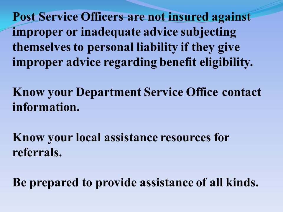 Post Service Officers are not insured against improper or inadequate advice subjecting themselves to personal liability if they give improper advice regarding benefit eligibility.