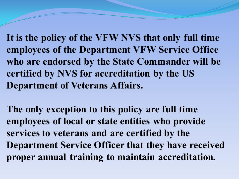 It is the policy of the VFW NVS that only full time employees of the Department VFW Service Office who are endorsed by the State Commander will be certified by NVS for accreditation by the US Department of Veterans Affairs.