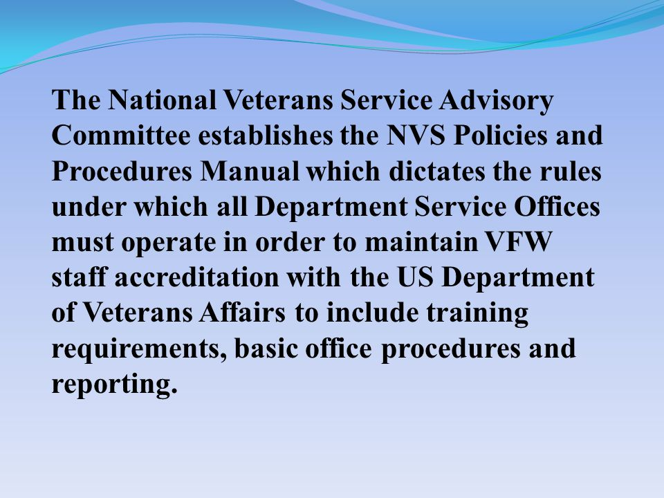 The National Veterans Service Advisory Committee establishes the NVS Policies and Procedures Manual which dictates the rules under which all Department Service Offices must operate in order to maintain VFW staff accreditation with the US Department of Veterans Affairs to include training requirements, basic office procedures and reporting.