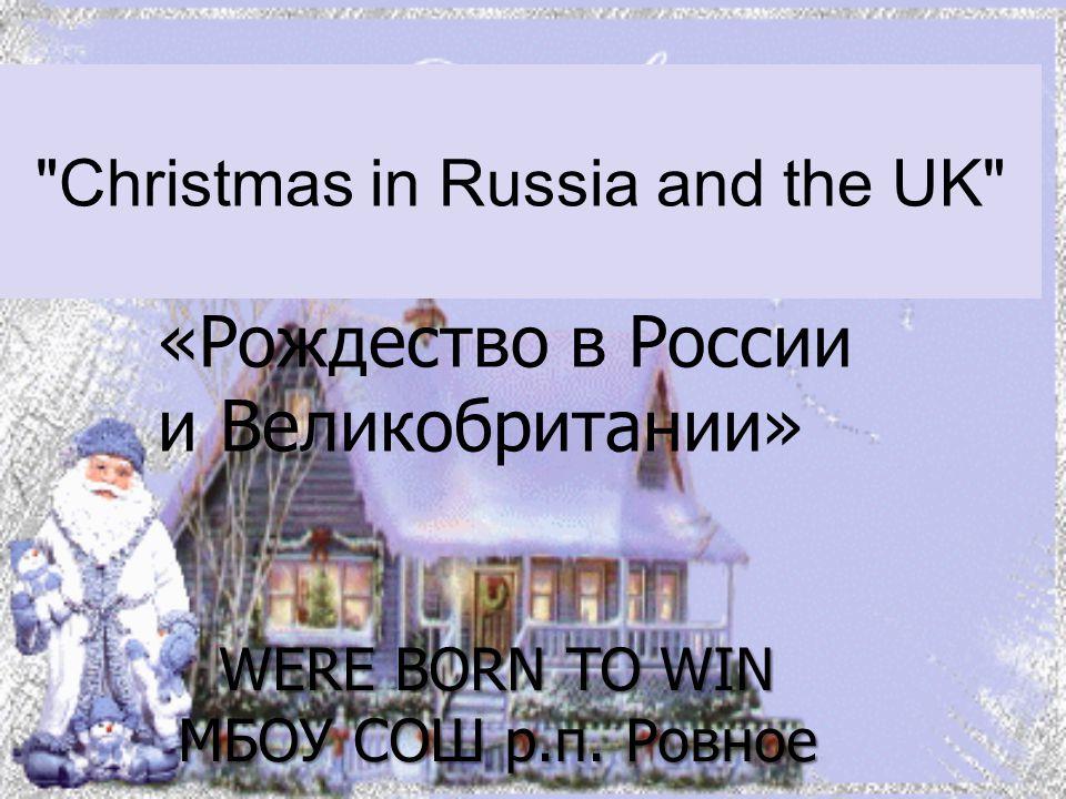Christmas in Russia and the UK «Рождество в России и Великобритании» WERE BORN TO WIN МБОУ СОШ р.п.