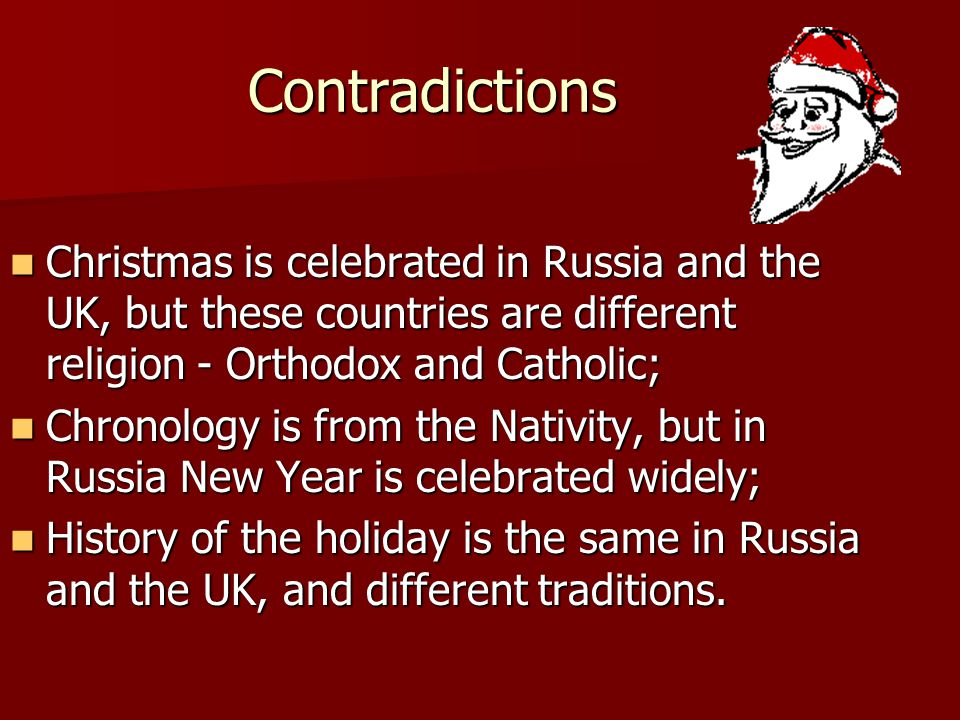Contradictions Christmas is celebrated in Russia and the UK, but these countries are different religion - Orthodox and Catholic; Christmas is celebrated in Russia and the UK, but these countries are different religion - Orthodox and Catholic; Chronology is from the Nativity, but in Russia New Year is celebrated widely; Chronology is from the Nativity, but in Russia New Year is celebrated widely; History of the holiday is the same in Russia and the UK, and different traditions.