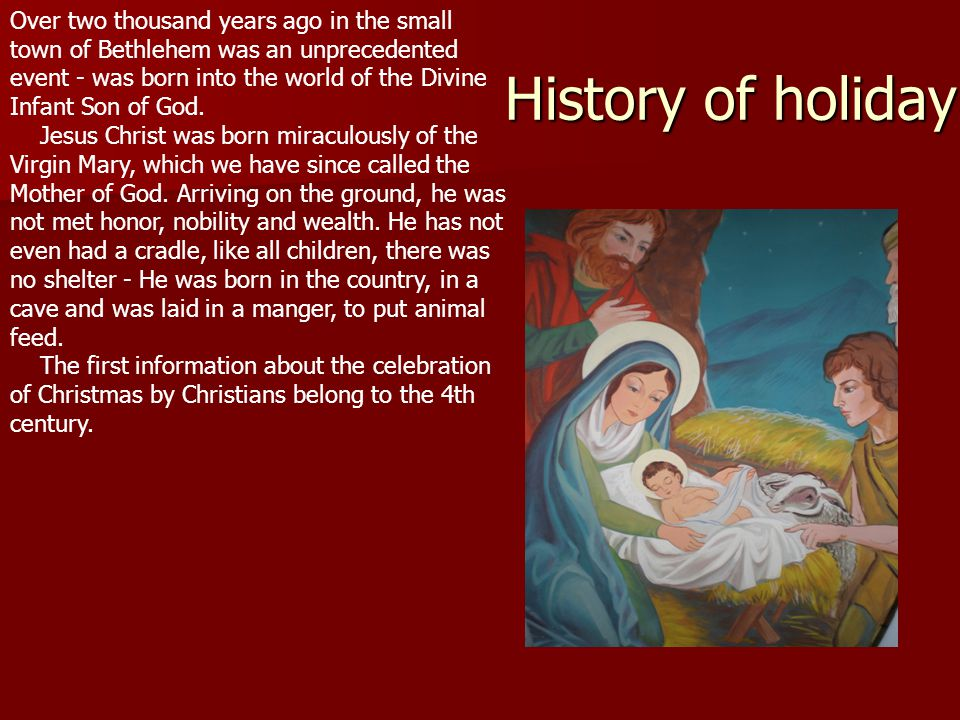 History of holiday Over two thousand years ago in the small town of Bethlehem was an unprecedented event - was born into the world of the Divine Infant Son of God.