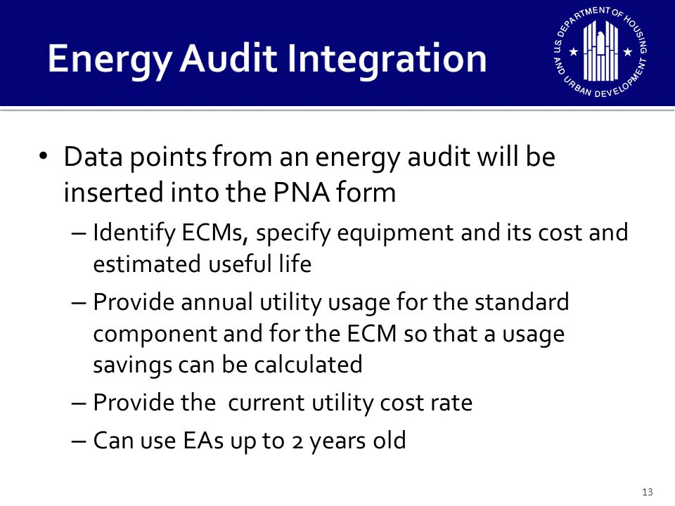 Data points from an energy audit will be inserted into the PNA form – Identify ECMs, specify equipment and its cost and estimated useful life – Provide annual utility usage for the standard component and for the ECM so that a usage savings can be calculated – Provide the current utility cost rate – Can use EAs up to 2 years old 13