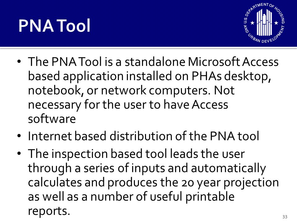 33 The PNA Tool is a standalone Microsoft Access based application installed on PHAs desktop, notebook, or network computers.