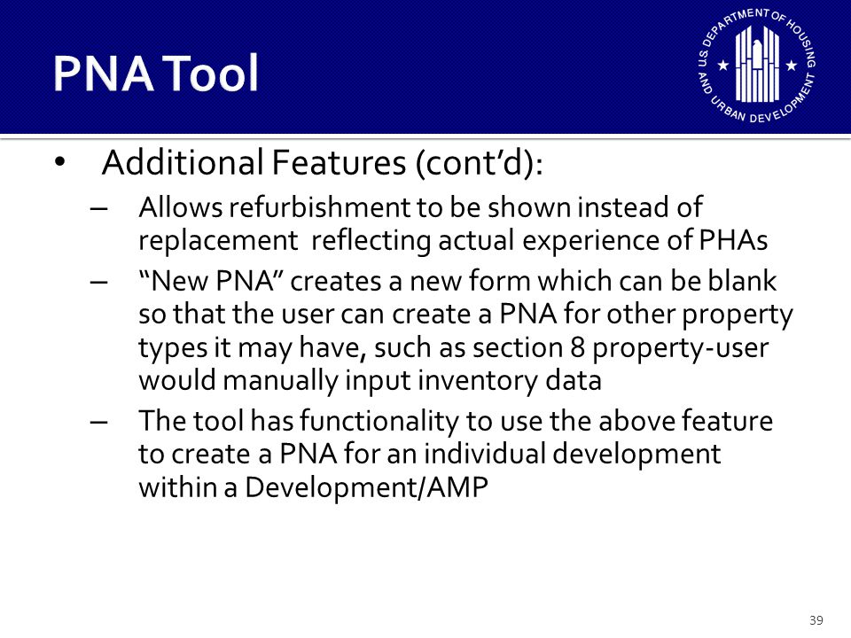 39 Additional Features (cont'd): – Allows refurbishment to be shown instead of replacement reflecting actual experience of PHAs – New PNA creates a new form which can be blank so that the user can create a PNA for other property types it may have, such as section 8 property-user would manually input inventory data – The tool has functionality to use the above feature to create a PNA for an individual development within a Development/AMP