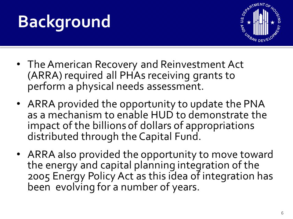 6 The American Recovery and Reinvestment Act (ARRA) required all PHAs receiving grants to perform a physical needs assessment.