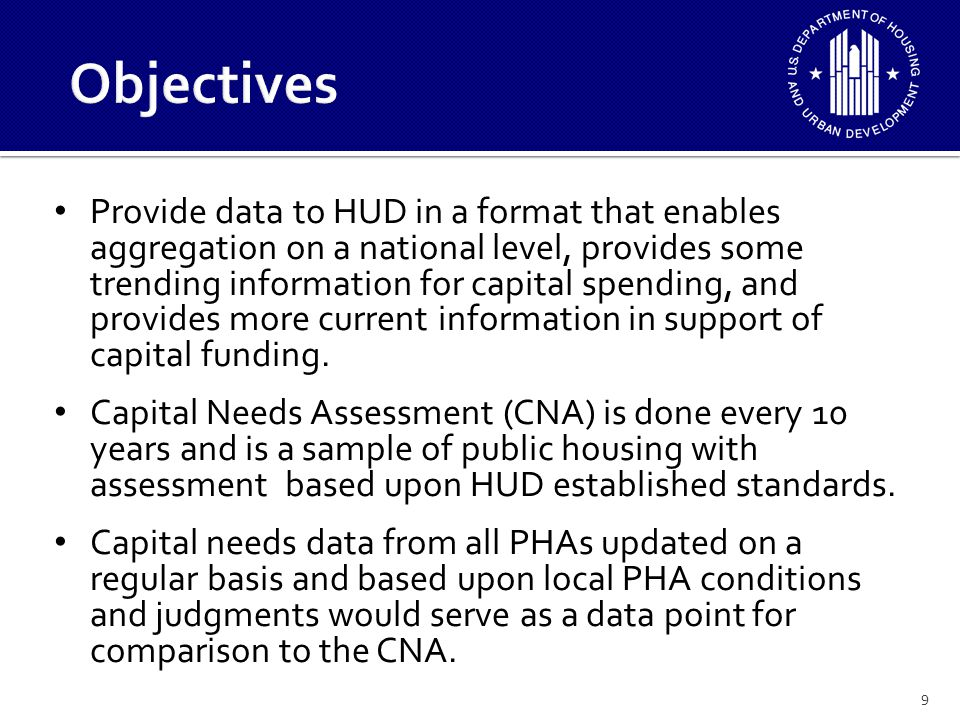 9 Provide data to HUD in a format that enables aggregation on a national level, provides some trending information for capital spending, and provides more current information in support of capital funding.