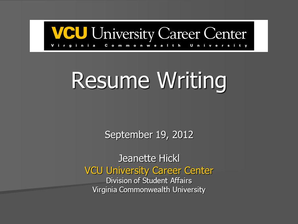 Resume Writing September 19, 2012 Jeanette Hickl VCU University Career Center Division of Student Affairs Virginia Commonwealth University