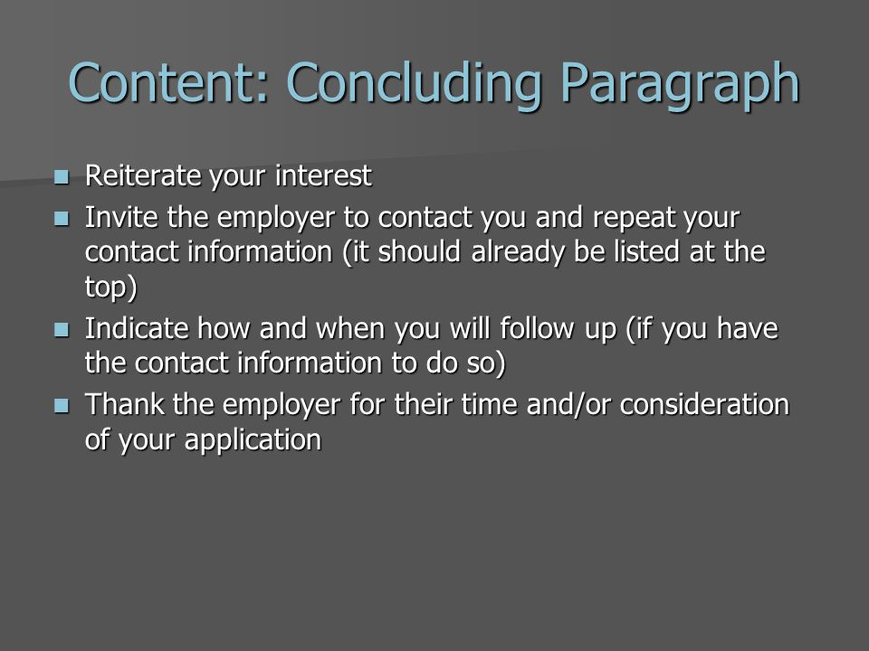 Content: Body Paragraphs Explain why you are interested in this position and this organization – demonstrate that you have done your research Explain why you are interested in this position and this organization – demonstrate that you have done your research Address each skill or qualification in the position description and explain how you meet the organization's needs – be specific Address each skill or qualification in the position description and explain how you meet the organization's needs – be specific Provide examples that demonstrate your skills Provide examples that demonstrate your skills Do not just repeat your resume Do not just repeat your resume