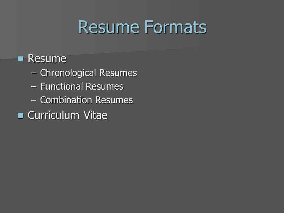Resume Formats Resume Resume –Chronological Resumes –Functional Resumes –Combination Resumes Curriculum Vitae Curriculum Vitae