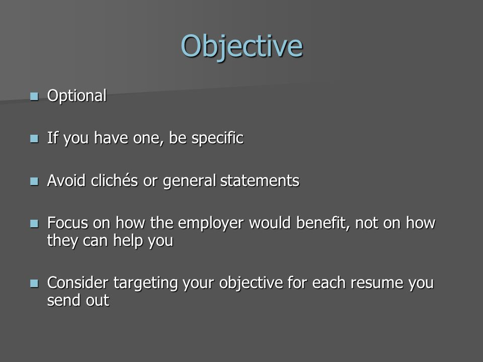 Objective Optional Optional If you have one, be specific If you have one, be specific Avoid clichés or general statements Avoid clichés or general statements Focus on how the employer would benefit, not on how they can help you Focus on how the employer would benefit, not on how they can help you Consider targeting your objective for each resume you send out Consider targeting your objective for each resume you send out
