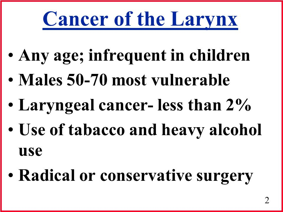 2 Cancer of the Larynx Any age; infrequent in children Males 50-70 most vulnerable Laryngeal cancer- less than 2% Use of tabacco and heavy alcohol use