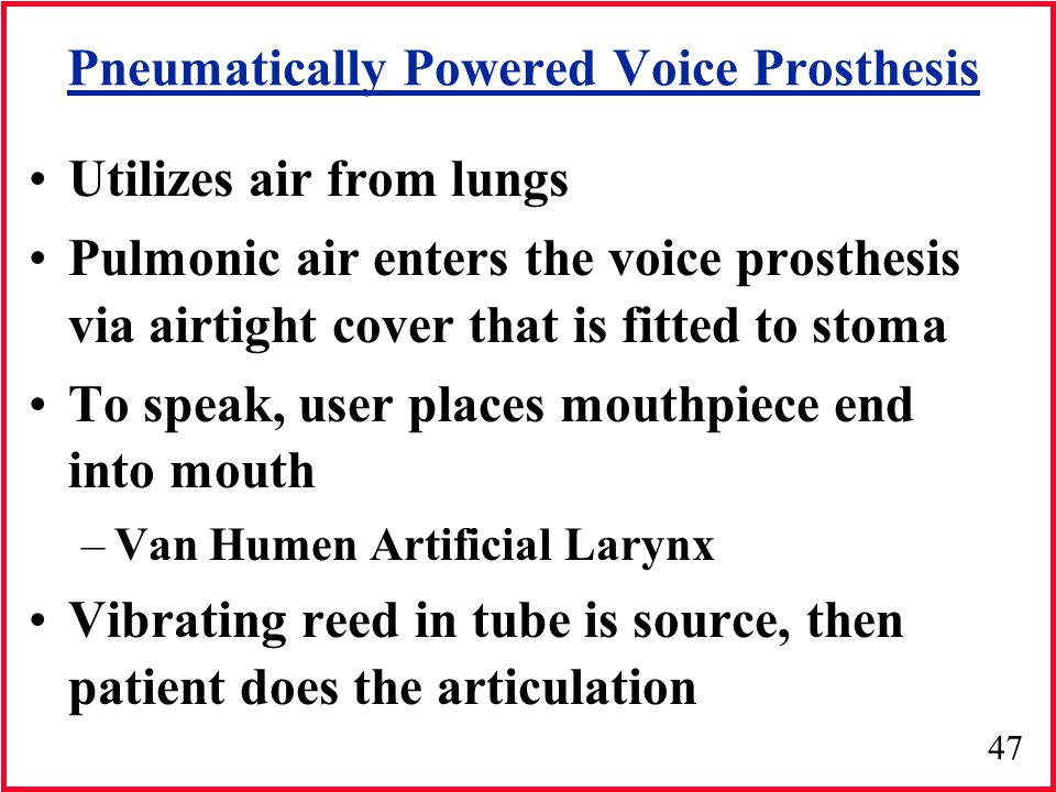 47 Pneumatically Powered Voice Prosthesis Utilizes air from lungs Pulmonic air enters the voice prosthesis via airtight cover that is fitted to stoma