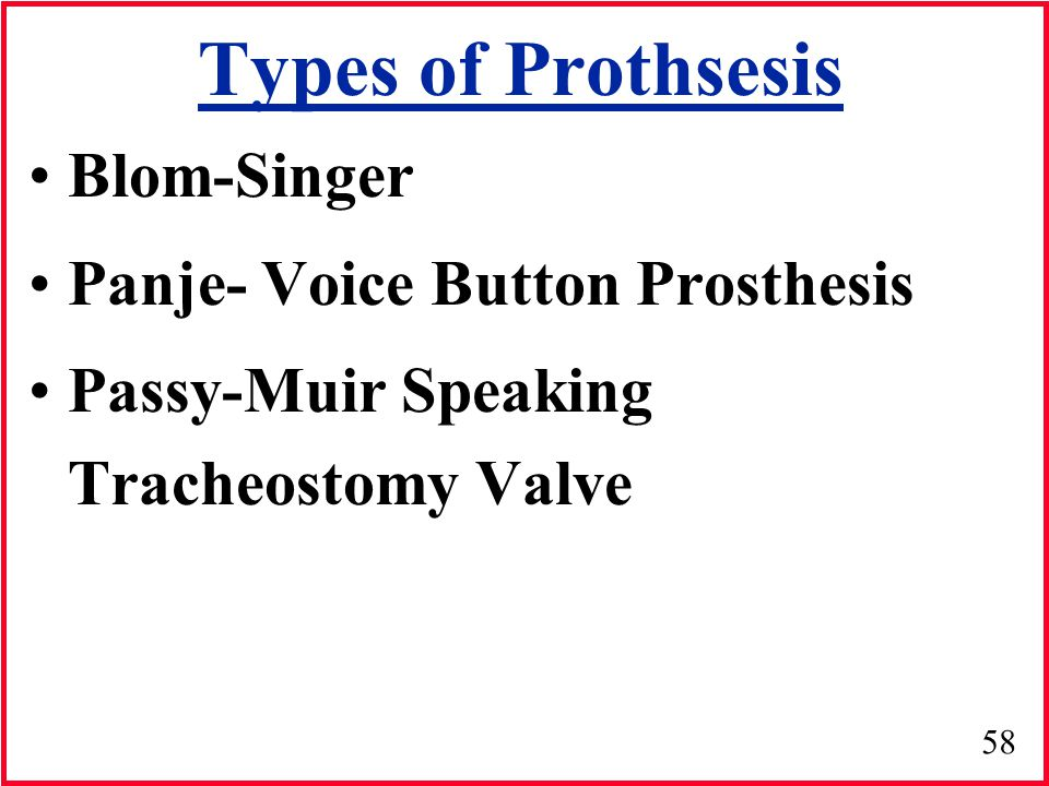 58 Types of Prothsesis Blom-Singer Panje- Voice Button Prosthesis Passy-Muir Speaking Tracheostomy Valve