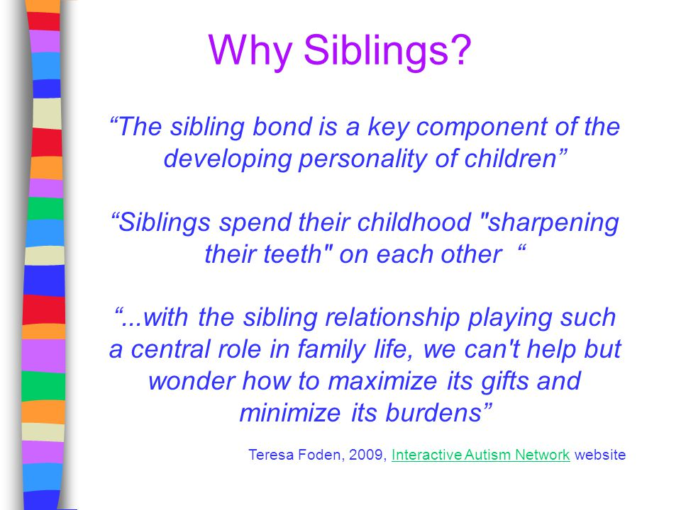 """Why Siblings? """"The sibling bond is a key component of the developing personality of children"""" """"Siblings spend their childhood"""