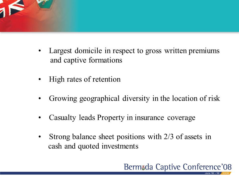 Largest domicile in respect to gross written premiums and captive formations High rates of retention Growing geographical diversity in the location of risk Casualty leads Property in insurance coverage Strong balance sheet positions with 2/3 of assets in cash and quoted investments