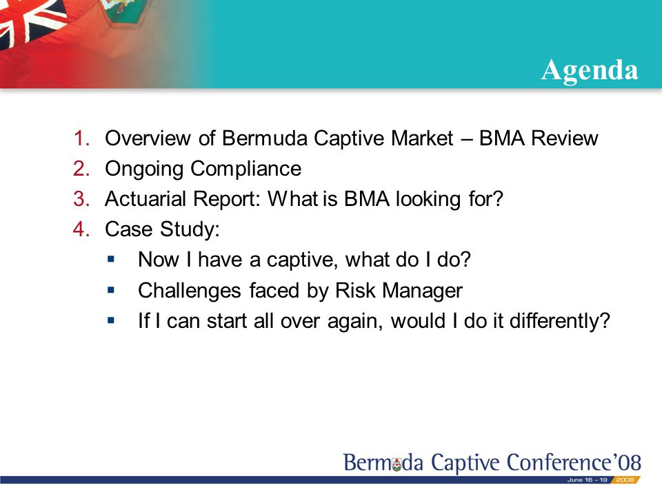 Agenda 1.Overview of Bermuda Captive Market – BMA Review 2.Ongoing Compliance 3.Actuarial Report: What is BMA looking for? 4.Case Study:  Now I have