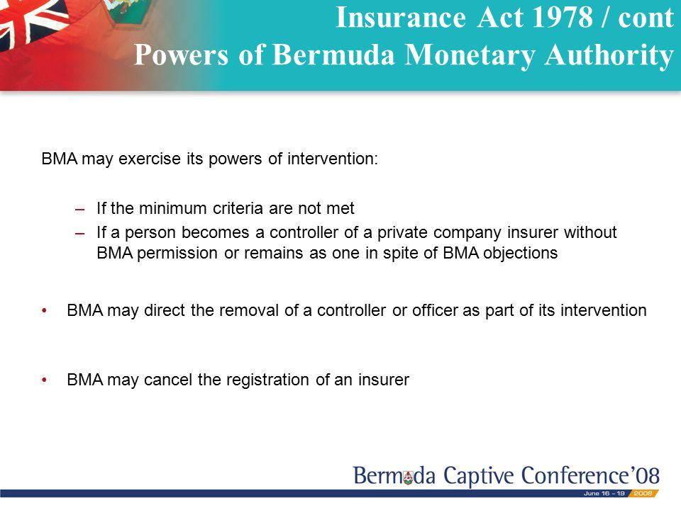 Insurance Act 1978 / cont Powers of Bermuda Monetary Authority BMA may exercise its powers of intervention: –If the minimum criteria are not met –If a
