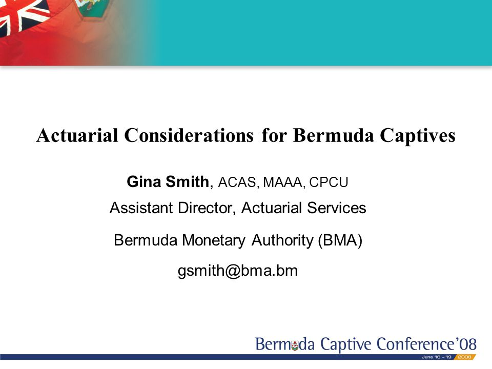 Actuarial Considerations for Bermuda Captives Gina Smith, ACAS, MAAA, CPCU Assistant Director, Actuarial Services Bermuda Monetary Authority (BMA) gsmith@bma.bm
