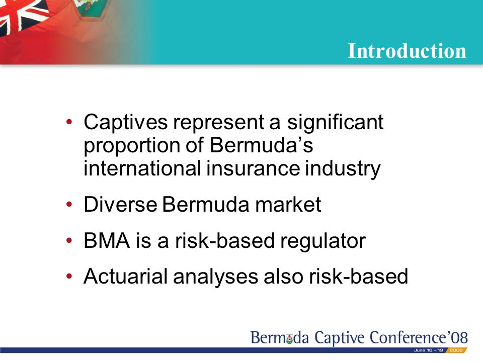 Introduction Captives represent a significant proportion of Bermuda's international insurance industry Diverse Bermuda market BMA is a risk-based regulator Actuarial analyses also risk-based