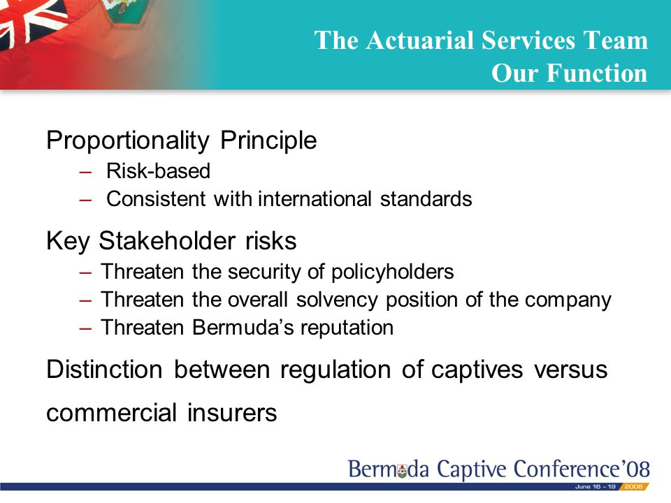 The Actuarial Services Team Our Function Proportionality Principle – Risk-based – Consistent with international standards Key Stakeholder risks –Threaten the security of policyholders –Threaten the overall solvency position of the company –Threaten Bermuda's reputation Distinction between regulation of captives versus commercial insurers