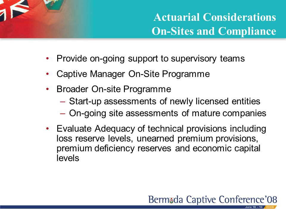 Actuarial Considerations On-Sites and Compliance Provide on-going support to supervisory teams Captive Manager On-Site Programme Broader On-site Progr