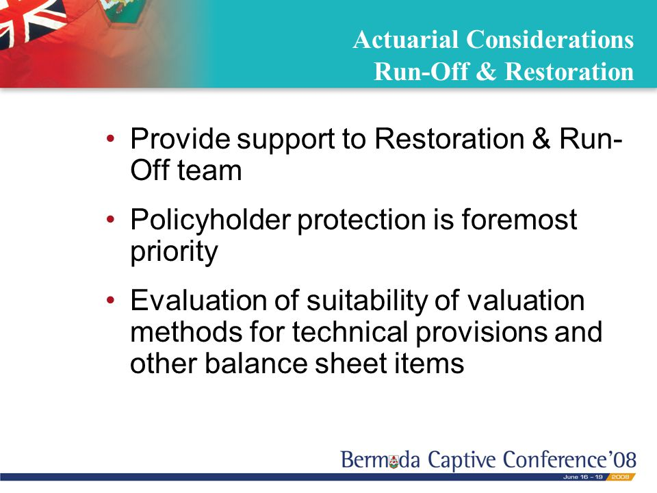 Actuarial Considerations Run-Off & Restoration Provide support to Restoration & Run- Off team Policyholder protection is foremost priority Evaluation of suitability of valuation methods for technical provisions and other balance sheet items