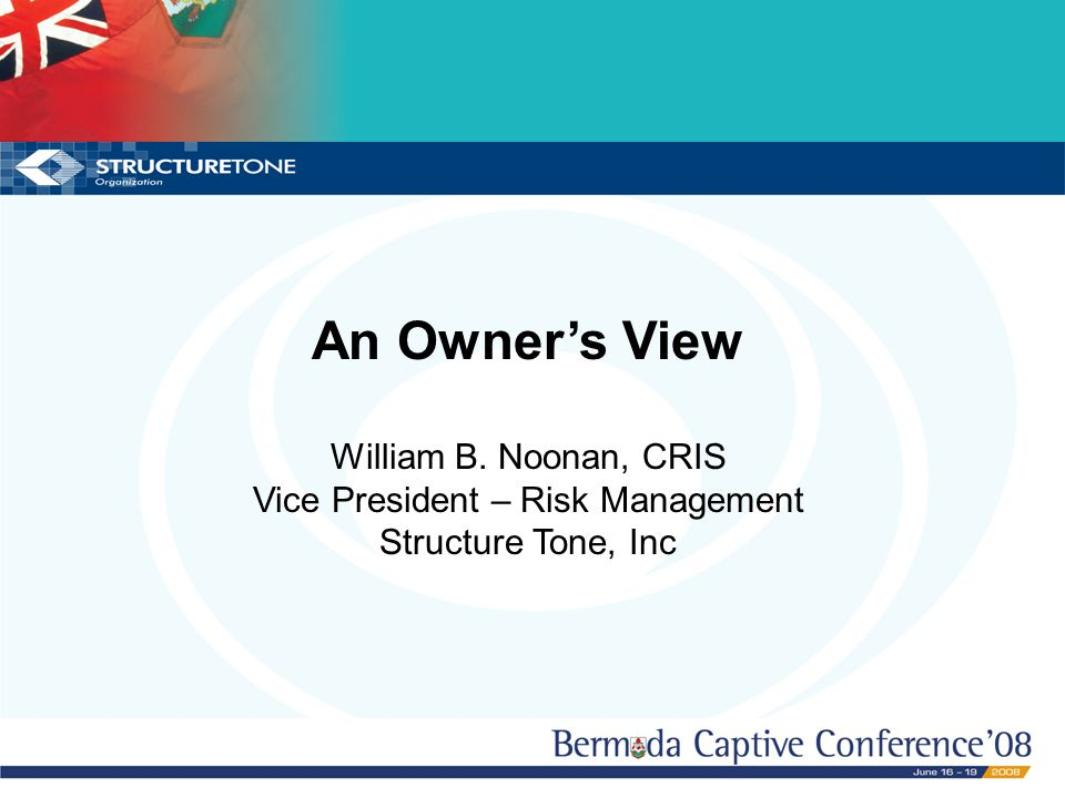 Now You Have a Captive, What Do You Do? An Owner's View William B. Noonan, CRIS Vice President – Risk Management Structure Tone, Inc