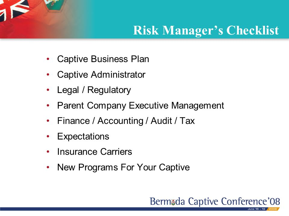 Risk Manager's Checklist Captive Business Plan Captive Administrator Legal / Regulatory Parent Company Executive Management Finance / Accounting / Audit / Tax Expectations Insurance Carriers New Programs For Your Captive
