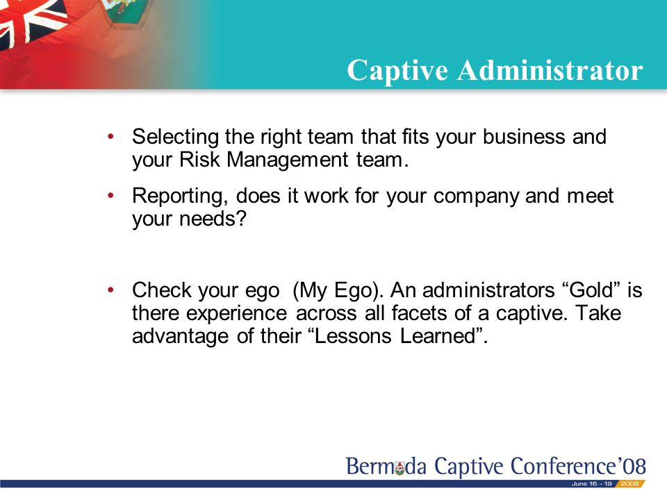 Captive Administrator Selecting the right team that fits your business and your Risk Management team. Reporting, does it work for your company and mee