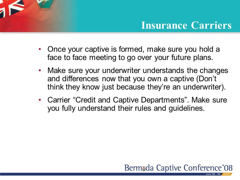 Insurance Carriers Once your captive is formed, make sure you hold a face to face meeting to go over your future plans. Make sure your underwriter und