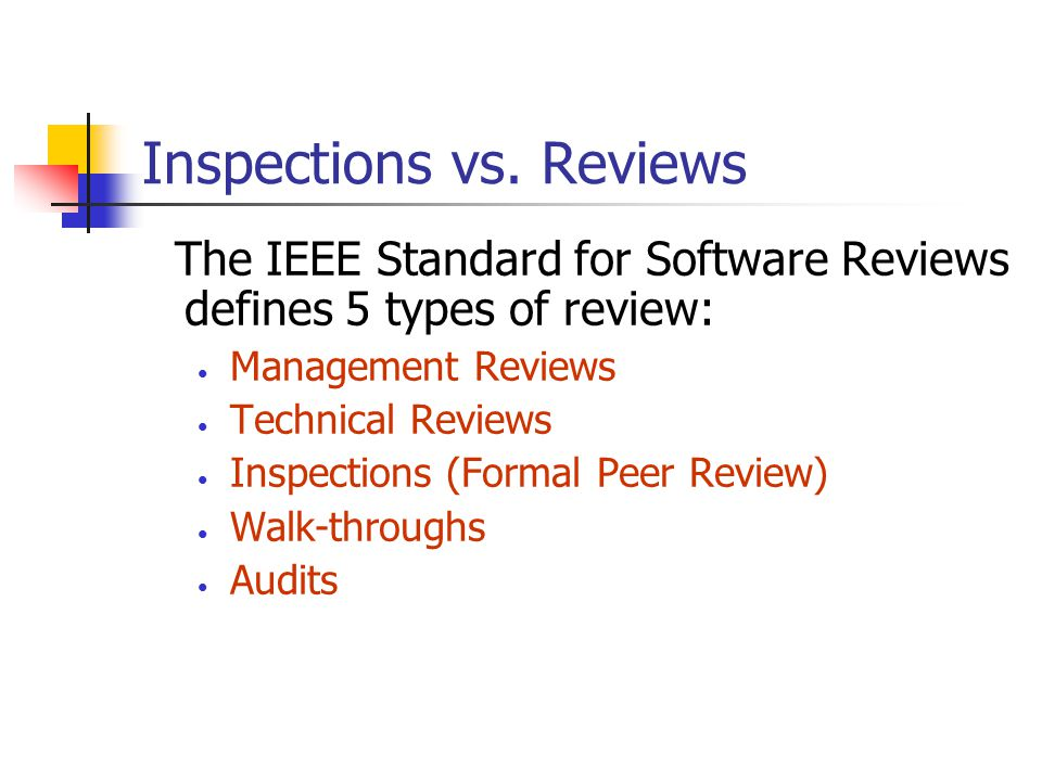Inspections vs. Reviews The IEEE Standard for Software Reviews defines 5 types of review: Management Reviews Technical Reviews Inspections (Formal Pee