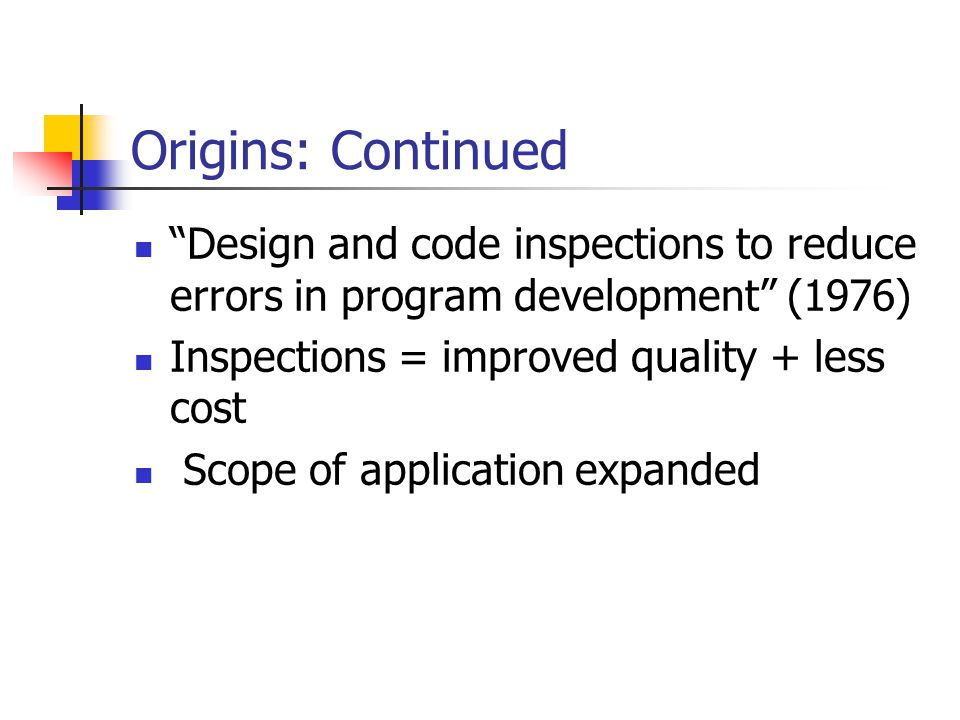 "Origins: Continued ""Design and code inspections to reduce errors in program development"" (1976) Inspections = improved quality + less cost Scope of ap"