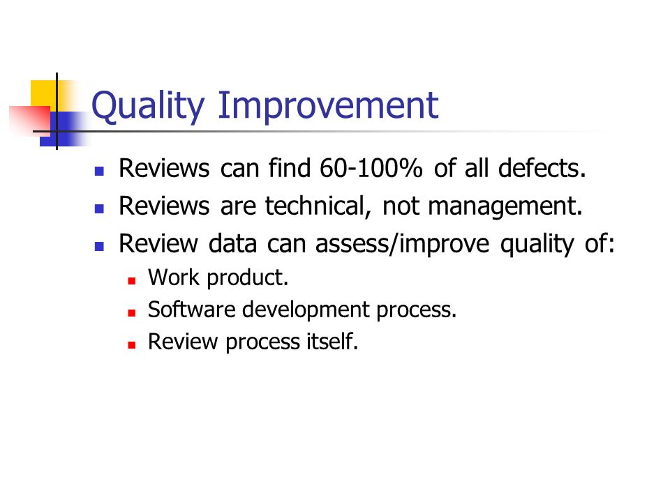 Quality Improvement Reviews can find 60-100% of all defects. Reviews are technical, not management. Review data can assess/improve quality of: Work pr