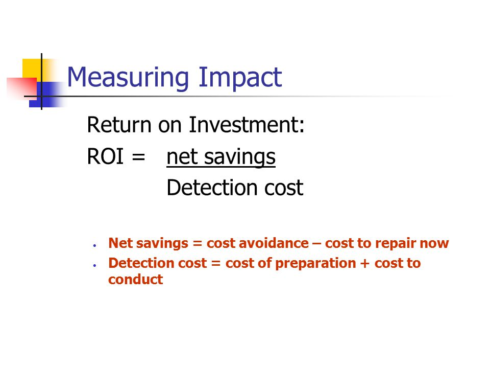 Measuring Impact Return on Investment: ROI = net savings Detection cost Net savings = cost avoidance – cost to repair now Detection cost = cost of pre