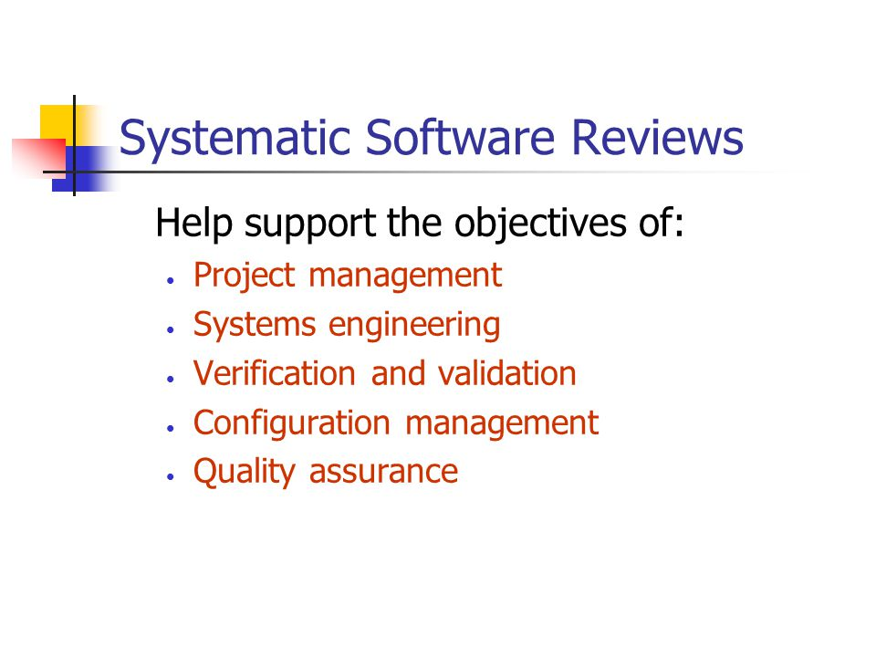 Systematic Software Reviews Help support the objectives of: Project management Systems engineering Verification and validation Configuration management Quality assurance