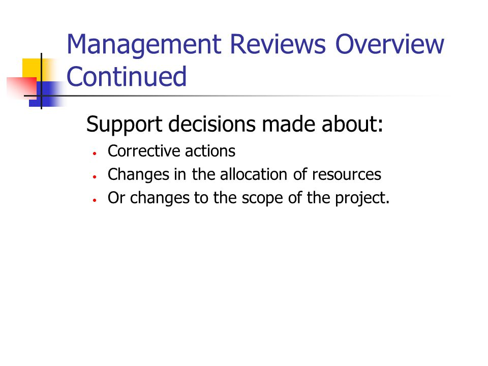 Management Reviews Overview Continued Support decisions made about: Corrective actions Changes in the allocation of resources Or changes to the scope