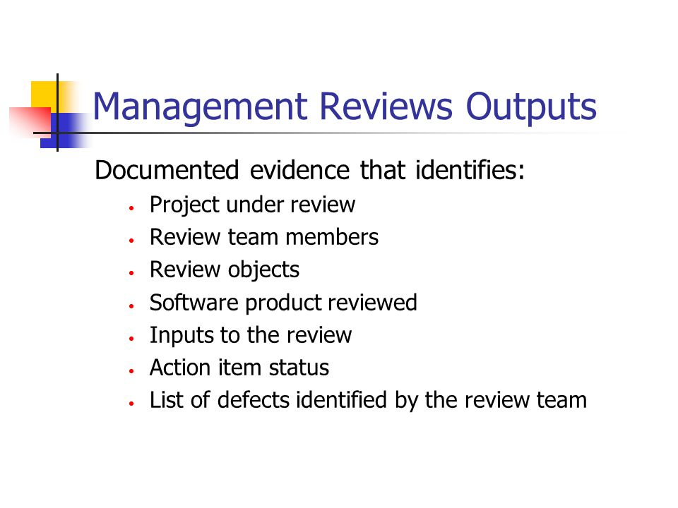 Management Reviews Outputs Documented evidence that identifies: Project under review Review team members Review objects Software product reviewed Inputs to the review Action item status List of defects identified by the review team