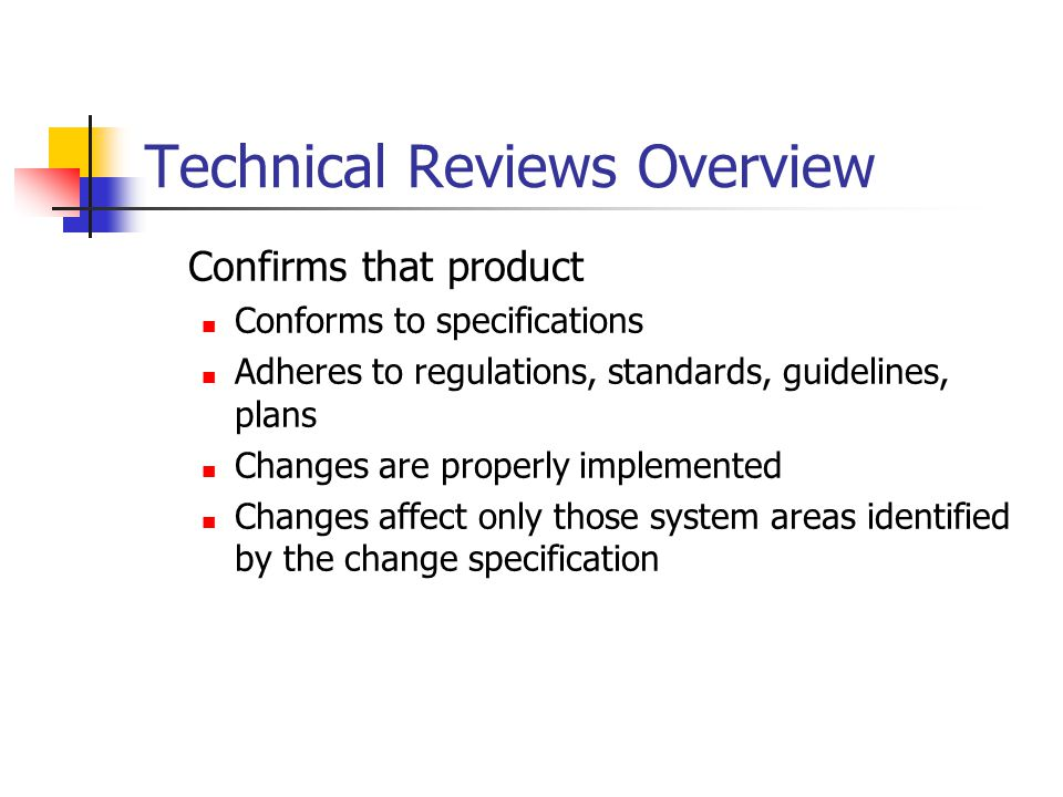 Technical Reviews Overview Confirms that product Conforms to specifications Adheres to regulations, standards, guidelines, plans Changes are properly implemented Changes affect only those system areas identified by the change specification