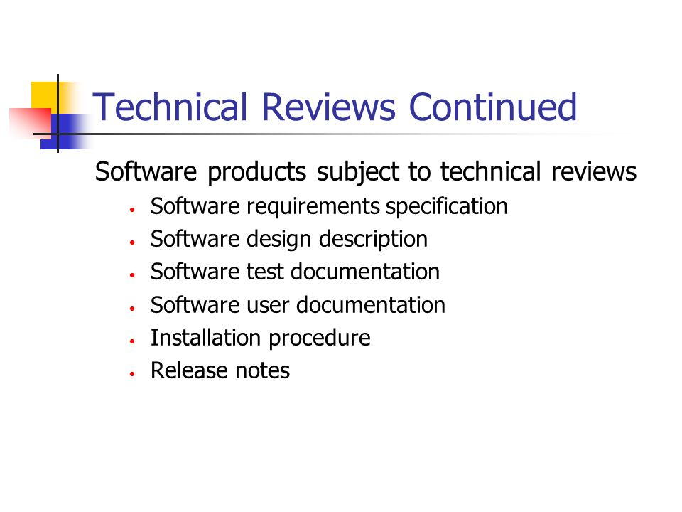 Technical Reviews Continued Software products subject to technical reviews Software requirements specification Software design description Software test documentation Software user documentation Installation procedure Release notes