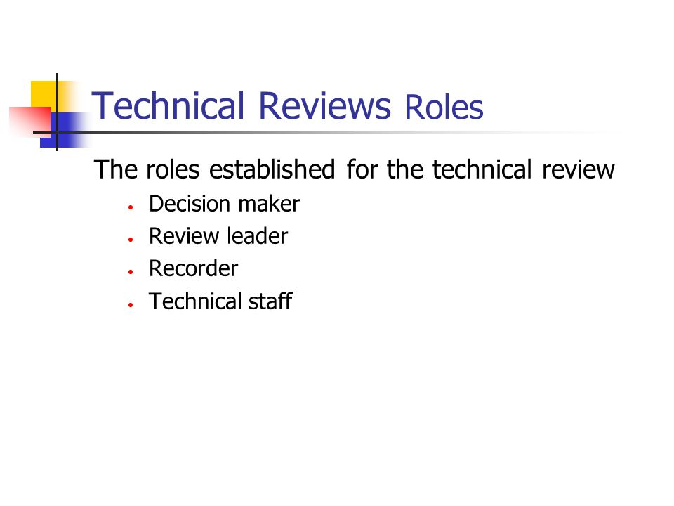 Technical Reviews Roles The roles established for the technical review Decision maker Review leader Recorder Technical staff