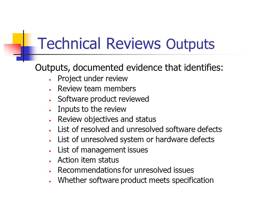 Technical Reviews Outputs Outputs, documented evidence that identifies: Project under review Review team members Software product reviewed Inputs to t