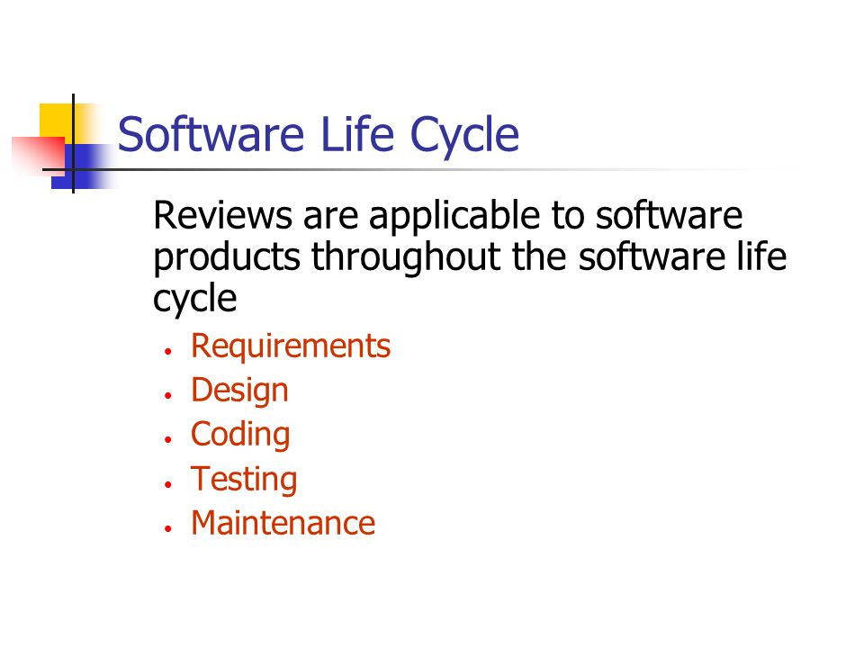 Software Life Cycle Reviews are applicable to software products throughout the software life cycle Requirements Design Coding Testing Maintenance